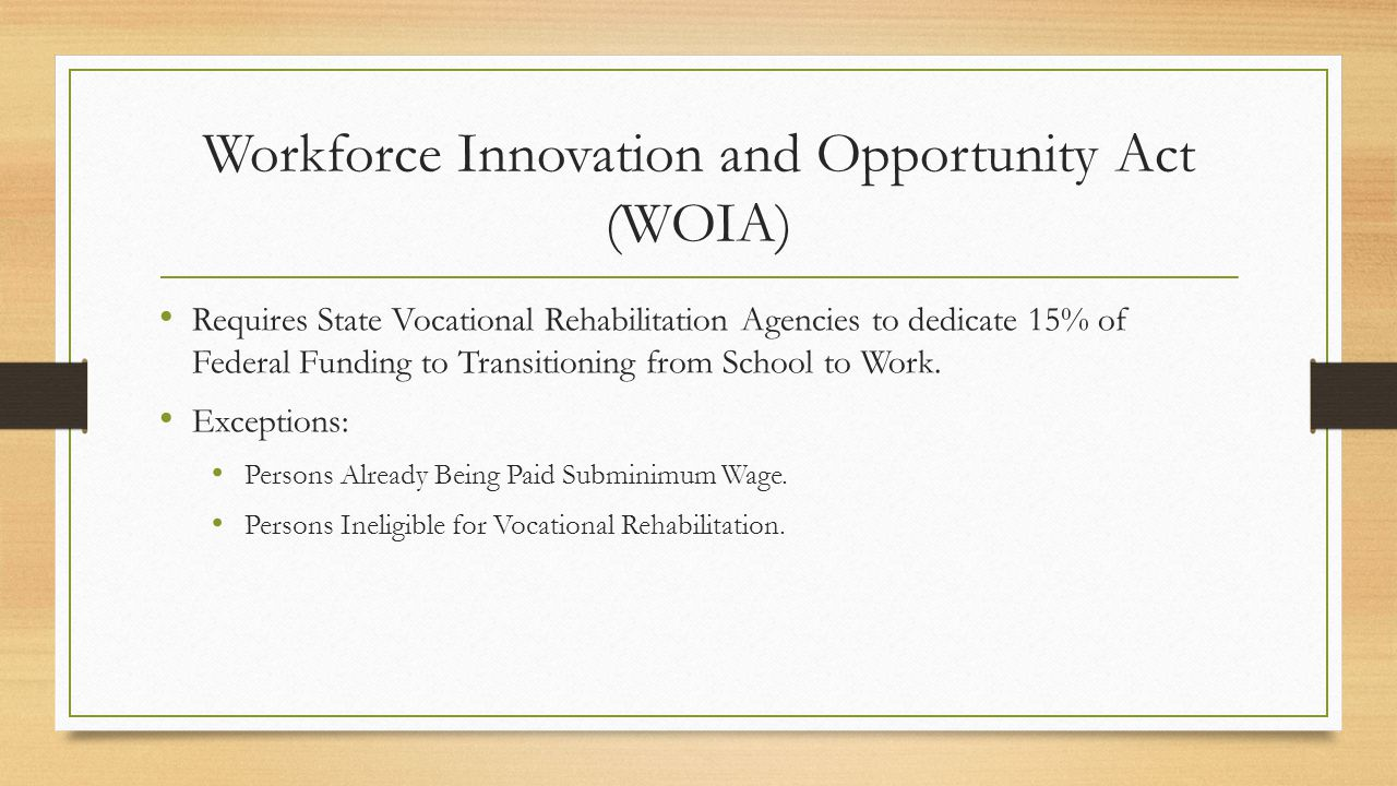 Workforce Innovation and Opportunity Act (WOIA) Requires State Vocational Rehabilitation Agencies to dedicate 15% of Federal Funding to Transitioning from School to Work.