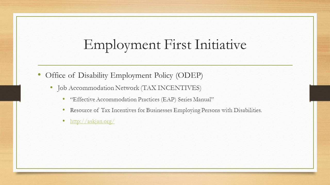 Employment First Initiative Office of Disability Employment Policy (ODEP) Job Accommodation Network (TAX INCENTIVES) Effective Accommodation Practices (EAP) Series Manual Resource of Tax Incentives for Businesses Employing Persons with Disabilities.