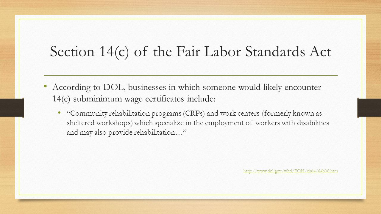 Section 14(c) of the Fair Labor Standards Act According to DOL, businesses in which someone would likely encounter 14(c) subminimum wage certificates include: Community rehabilitation programs (CRPs) and work centers (formerly known as sheltered workshops) which specialize in the employment of workers with disabilities and may also provide rehabilitation… http://www.dol.gov/whd/FOH/ch64/64b00.htm