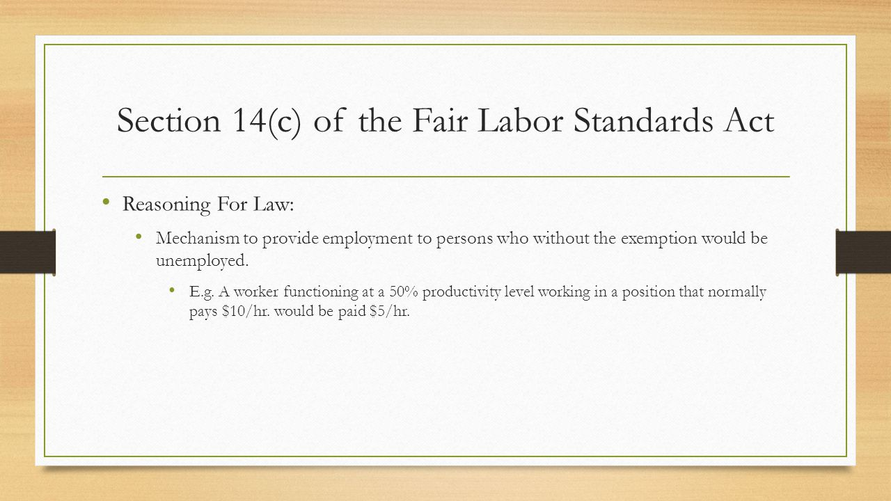 Section 14(c) of the Fair Labor Standards Act Reasoning For Law: Mechanism to provide employment to persons who without the exemption would be unemployed.