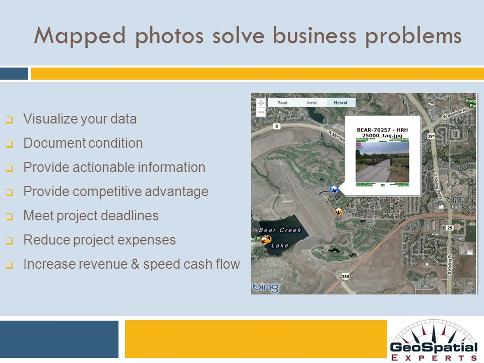 Mapped photos solve business problems  Visualize your data  Document condition  Provide actionable information  Provide competitive advantage  Meet project deadlines  Reduce project expenses  Increase revenue & speed cash flow