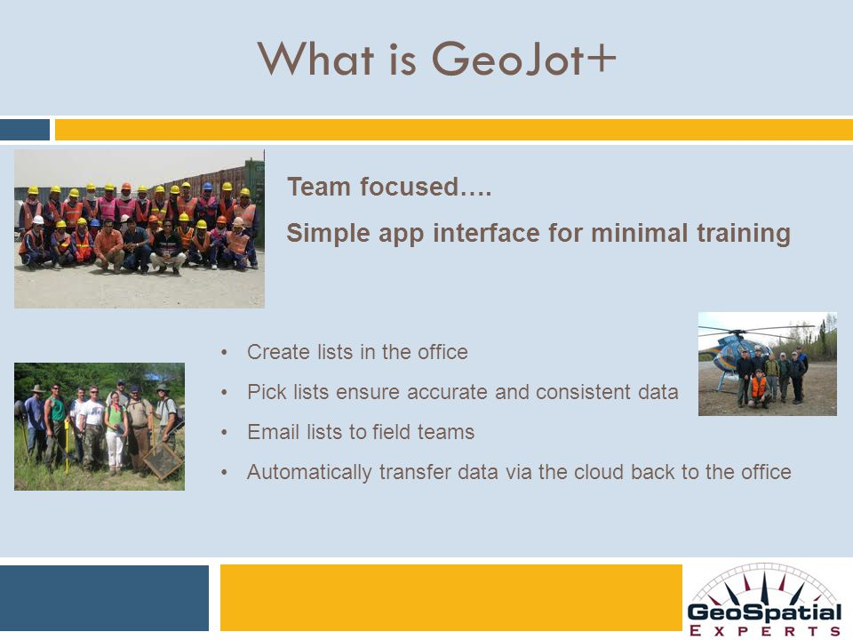 What is GeoJot+ Create lists in the office Pick lists ensure accurate and consistent data Email lists to field teams Automatically transfer data via the cloud back to the office Team focused….