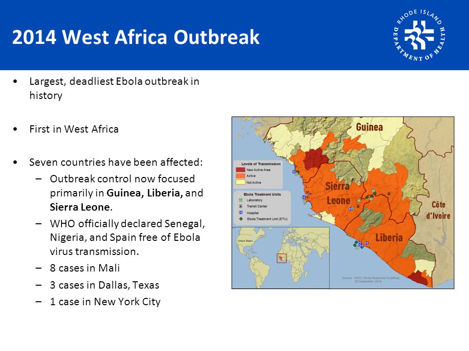 2014 West Africa Outbreak Largest, deadliest Ebola outbreak in history First in West Africa Seven countries have been affected: –Outbreak control now focused primarily in Guinea, Liberia, and Sierra Leone.