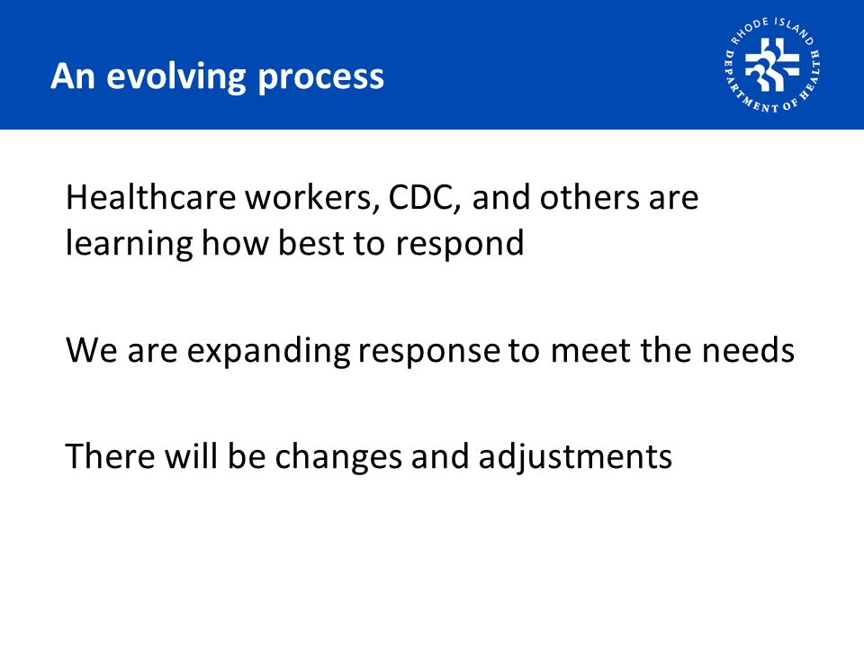 An evolving process Healthcare workers, CDC, and others are learning how best to respond We are expanding response to meet the needs There will be changes and adjustments