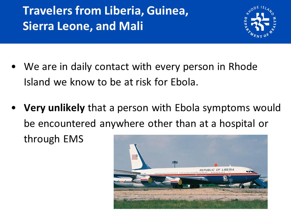 Travelers from Liberia, Guinea, Sierra Leone, and Mali We are in daily contact with every person in Rhode Island we know to be at risk for Ebola. Very