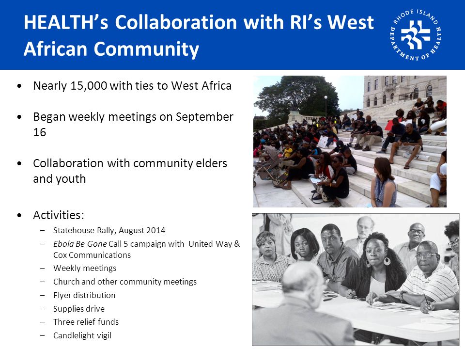HEALTH's Collaboration with RI's West African Community Nearly 15,000 with ties to West Africa Began weekly meetings on September 16 Collaboration with community elders and youth Activities: –Statehouse Rally, August 2014 –Ebola Be Gone Call 5 campaign with United Way & Cox Communications –Weekly meetings –Church and other community meetings –Flyer distribution –Supplies drive –Three relief funds –Candlelight vigil