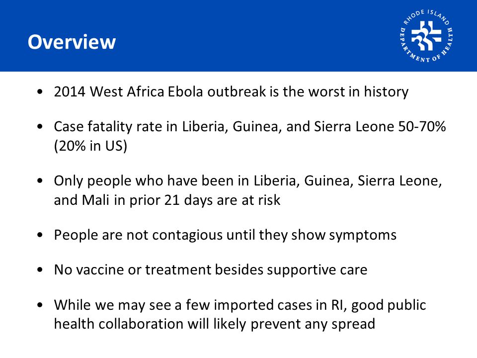 Overview 2014 West Africa Ebola outbreak is the worst in history Case fatality rate in Liberia, Guinea, and Sierra Leone 50-70% (20% in US) Only people who have been in Liberia, Guinea, Sierra Leone, and Mali in prior 21 days are at risk People are not contagious until they show symptoms No vaccine or treatment besides supportive care While we may see a few imported cases in RI, good public health collaboration will likely prevent any spread