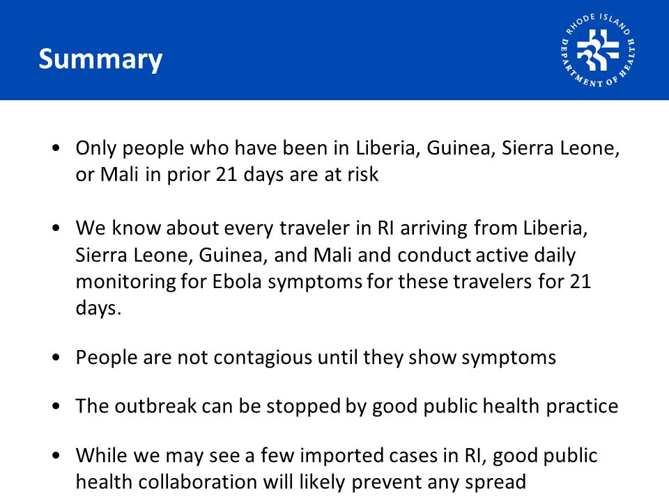 Summary Only people who have been in Liberia, Guinea, Sierra Leone, or Mali in prior 21 days are at risk We know about every traveler in RI arriving from Liberia, Sierra Leone, Guinea, and Mali and conduct active daily monitoring for Ebola symptoms for these travelers for 21 days.