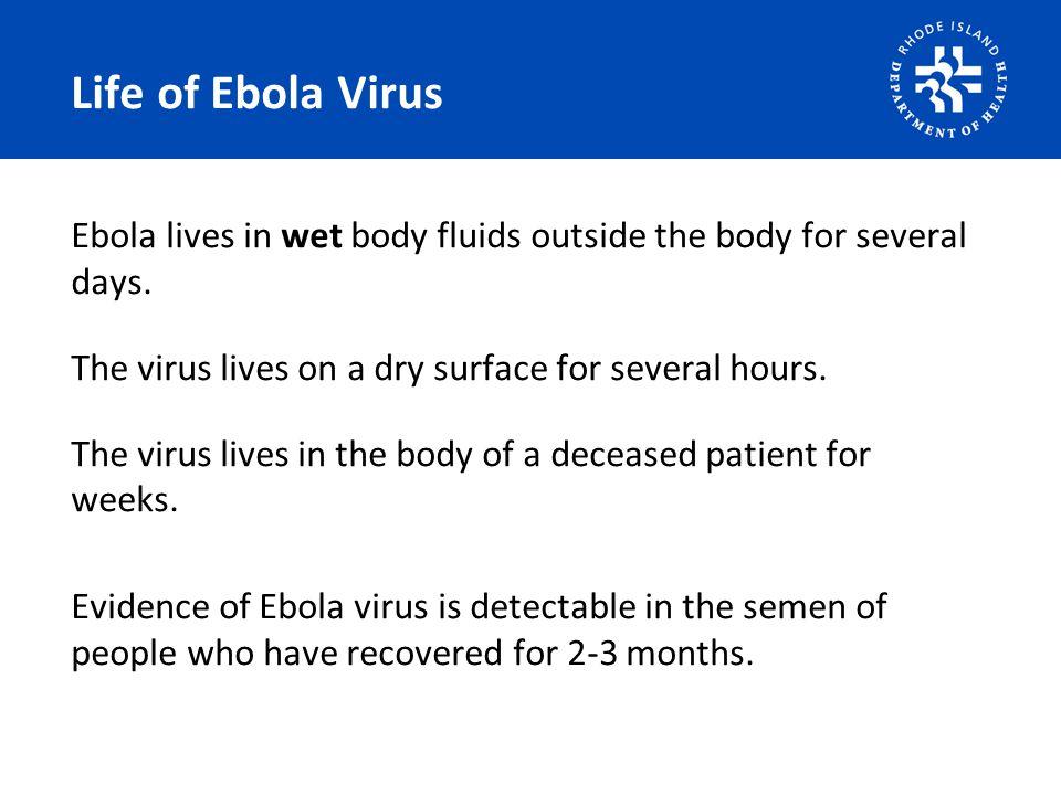 Life of Ebola Virus Ebola lives in wet body fluids outside the body for several days. The virus lives on a dry surface for several hours. The virus li