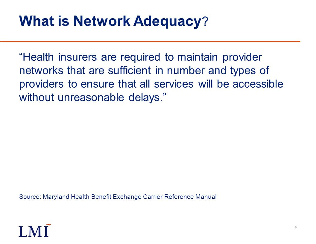 """What is Network Adequacy ? """"Health insurers are required to maintain provider networks that are sufficient in number and types of providers to ensure"""