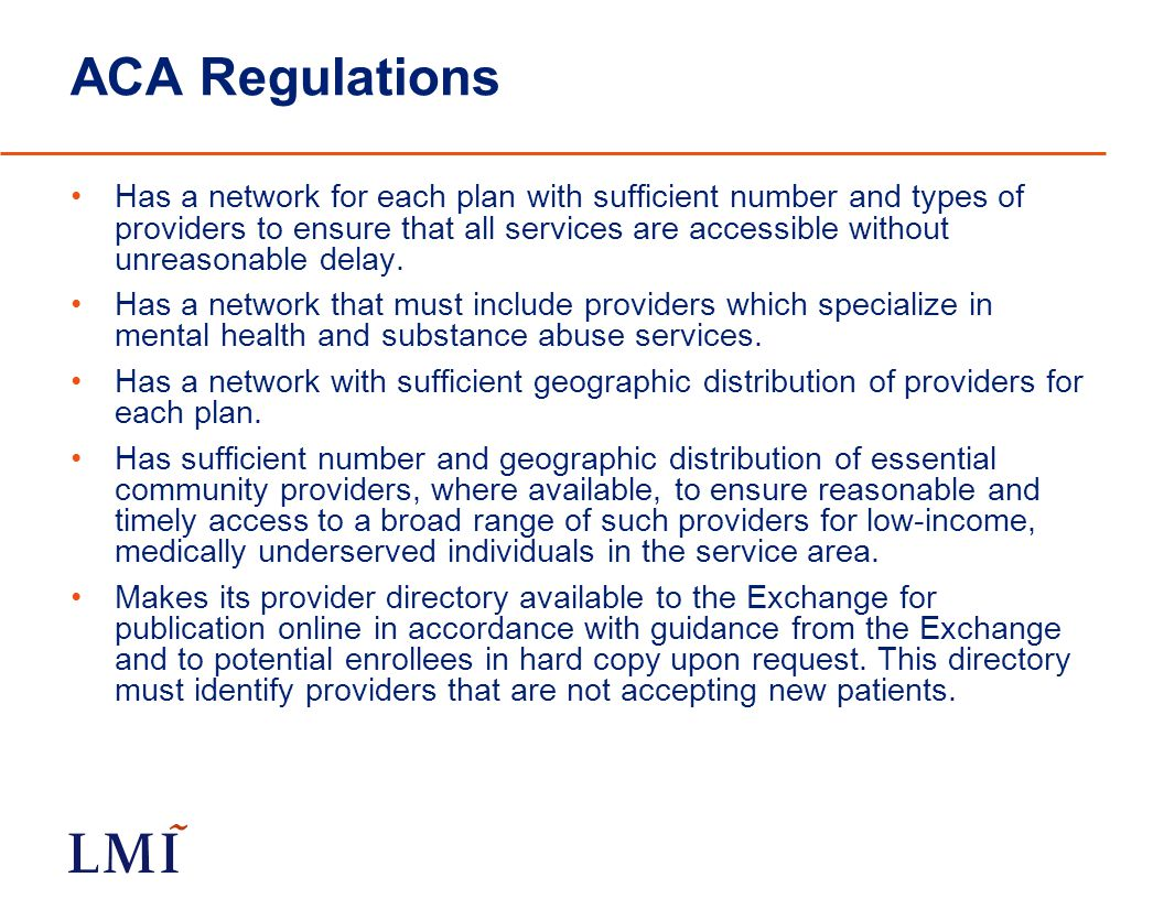 ACA Regulations Has a network for each plan with sufficient number and types of providers to ensure that all services are accessible without unreasonable delay.