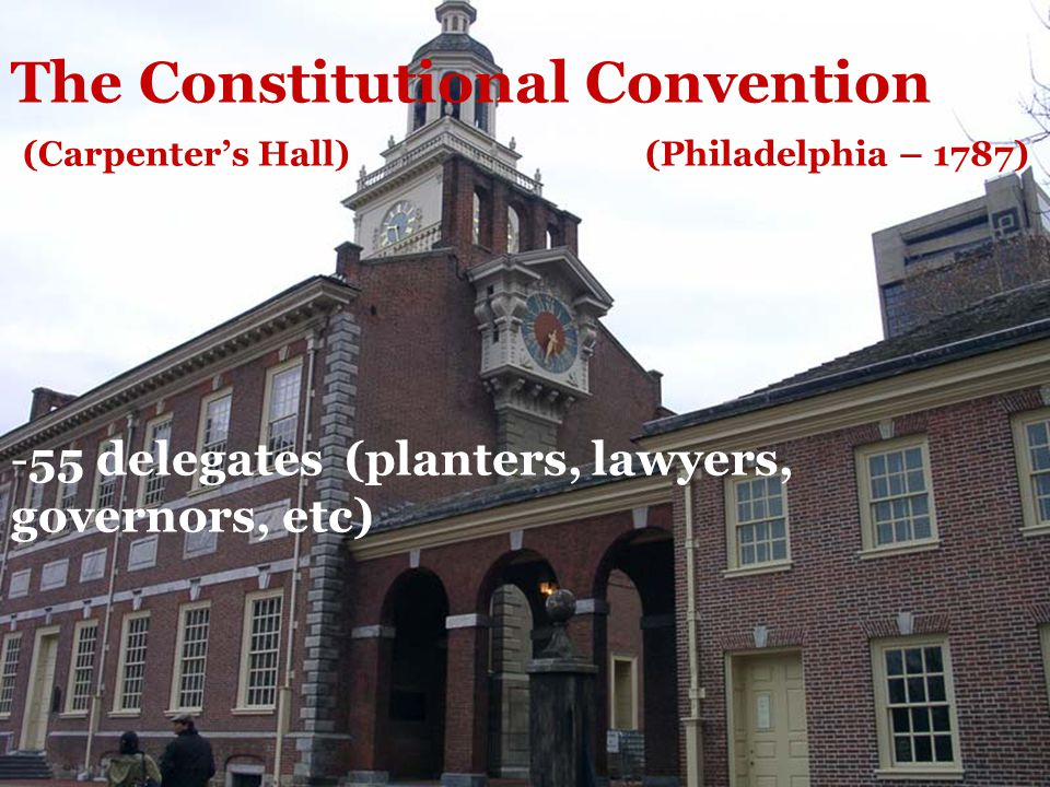 The Constitutional Convention (Carpenter's Hall) (Philadelphia – 1787) -55 delegates (planters, lawyers, governors, etc)