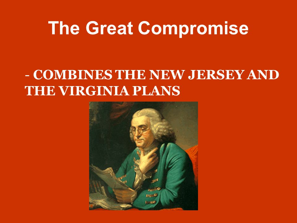 The Great Compromise - COMBINES THE NEW JERSEY AND THE VIRGINIA PLANS