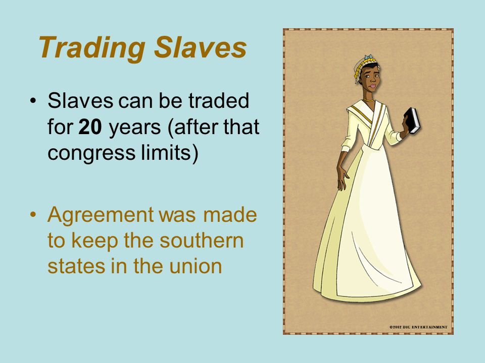 Trading Slaves Slaves can be traded for 20 years (after that congress limits) Agreement was made to keep the southern states in the union
