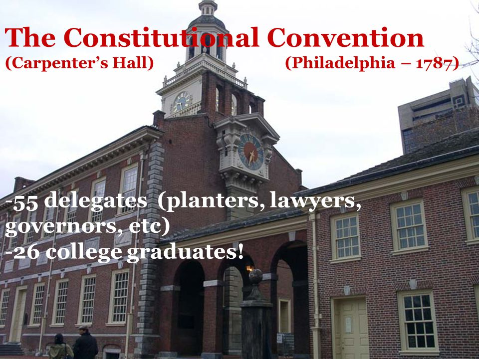 The Constitutional Convention (Carpenter's Hall) (Philadelphia – 1787) -55 delegates (planters, lawyers, governors, etc) -26 college graduates.