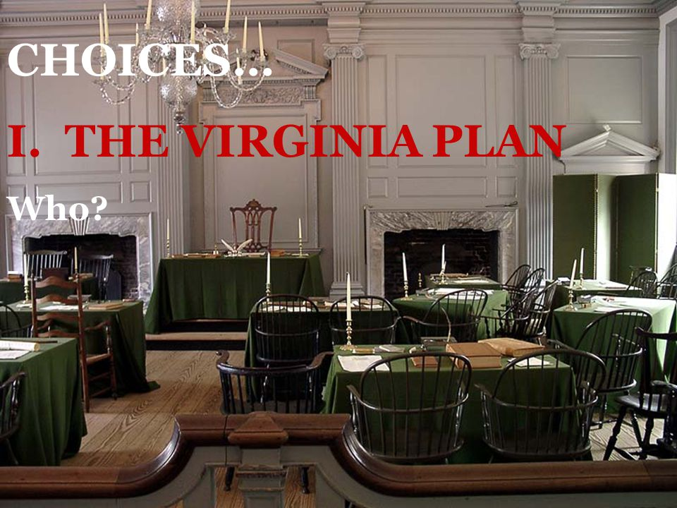 CHOICES… I. THE VIRGINIA PLAN Who -
