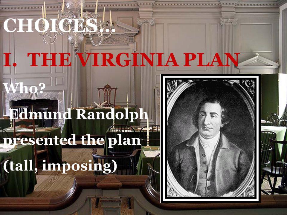 CHOICES… I. THE VIRGINIA PLAN Who? -Edmund Randolph presented the plan (tall, imposing)