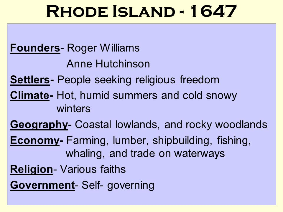 Rhode Island - 1647 Founders- Roger Williams Anne Hutchinson Settlers- People seeking religious freedom Climate- Hot, humid summers and cold snowy winters Geography- Coastal lowlands, and rocky woodlands Economy- Farming, lumber, shipbuilding, fishing, whaling, and trade on waterways Religion- Various faiths Government- Self- governing