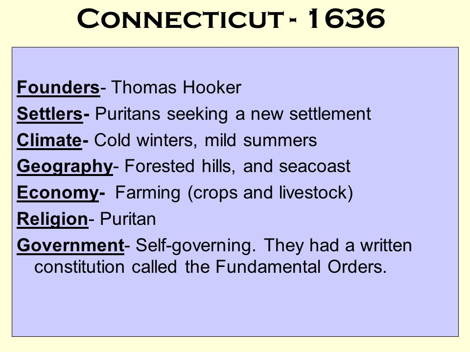 Connecticut - 1636 Founders- Thomas Hooker Settlers- Puritans seeking a new settlement Climate- Cold winters, mild summers Geography- Forested hills, and seacoast Economy- Farming (crops and livestock) Religion- Puritan Government- Self-governing.