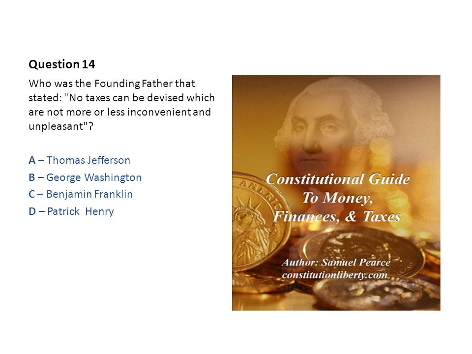 Question 14 Who was the Founding Father that stated: No taxes can be devised which are not more or less inconvenient and unpleasant .