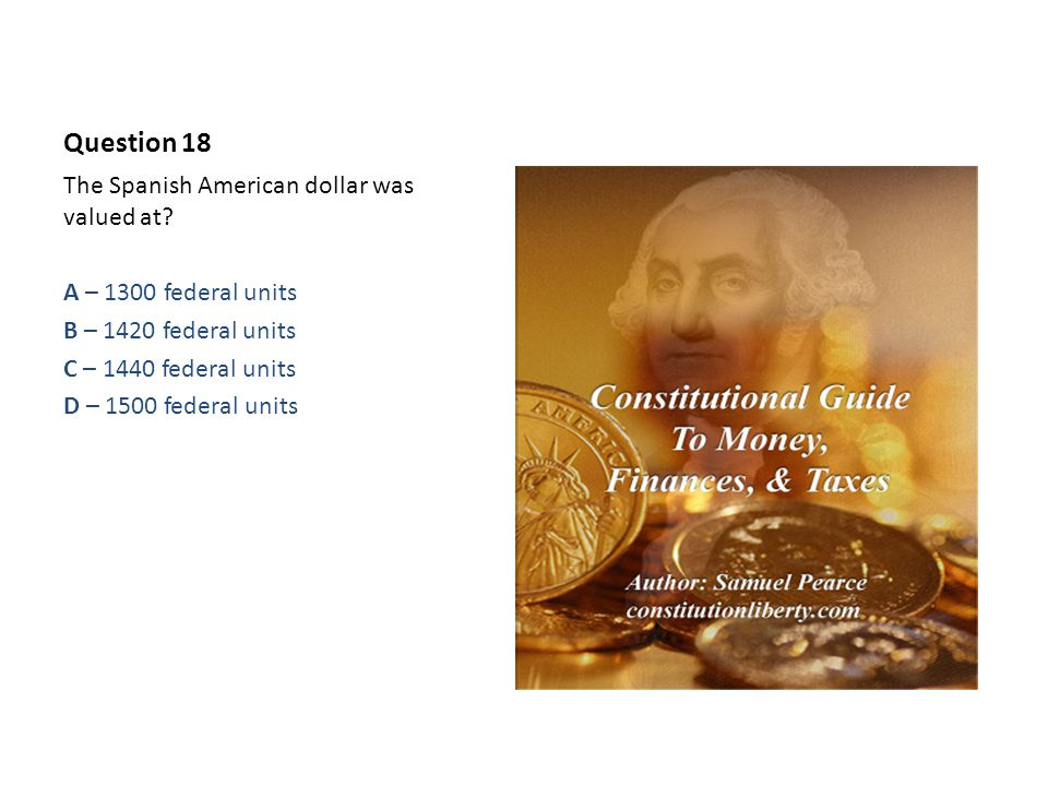 Question 18 The Spanish American dollar was valued at.