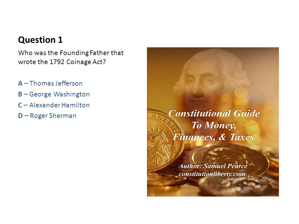 Question 1 Who was the Founding Father that wrote the 1792 Coinage Act.