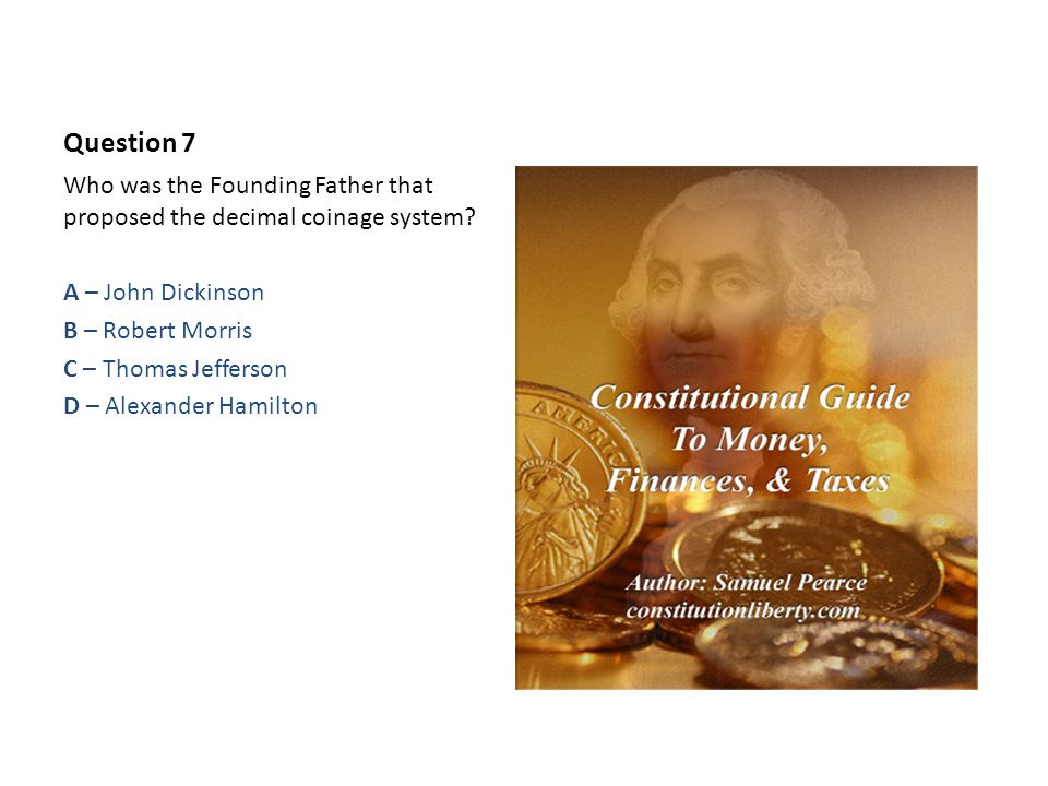 Question 7 Who was the Founding Father that proposed the decimal coinage system.