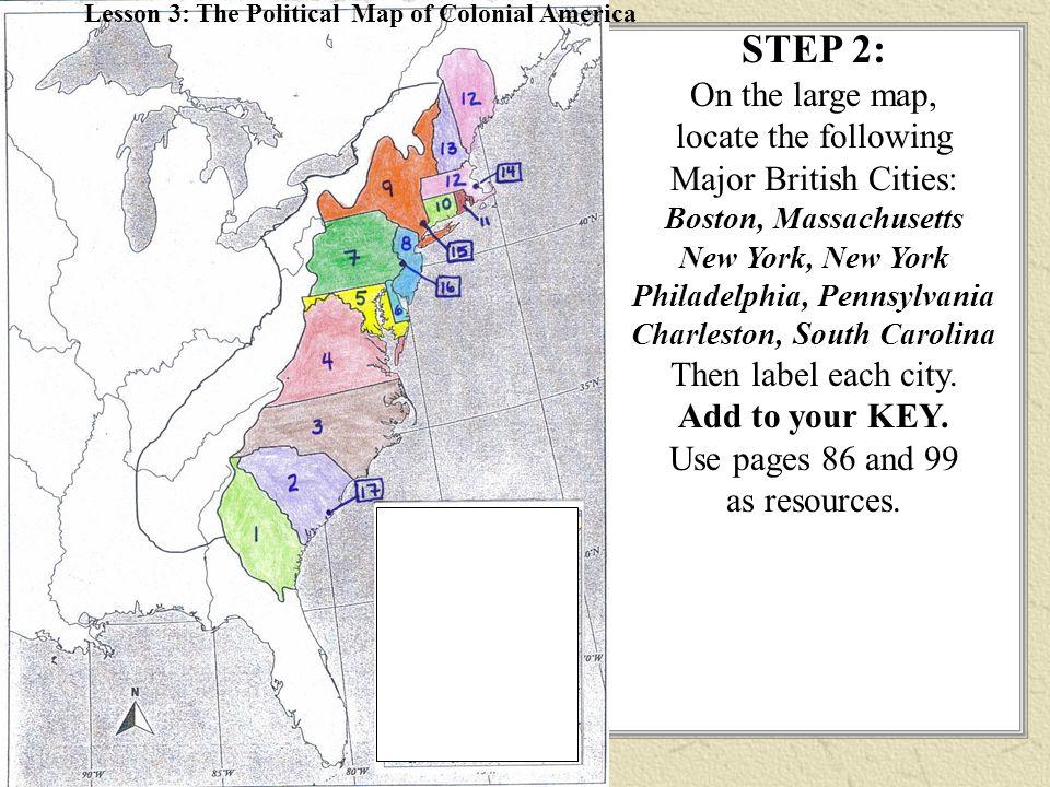 STEP 2: On the large map, locate the following Major British Cities: Boston, Massachusetts New York, New York Philadelphia, Pennsylvania Charleston, South Carolina Then label each city.