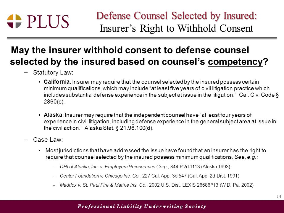 Professional Liability Underwriting Society Defense Counsel Selected by Insured: Defense Counsel Selected by Insured: Insurer's Right to Withhold Consent May the insurer withhold consent to defense counsel selected by the insured based on counsel's competency.