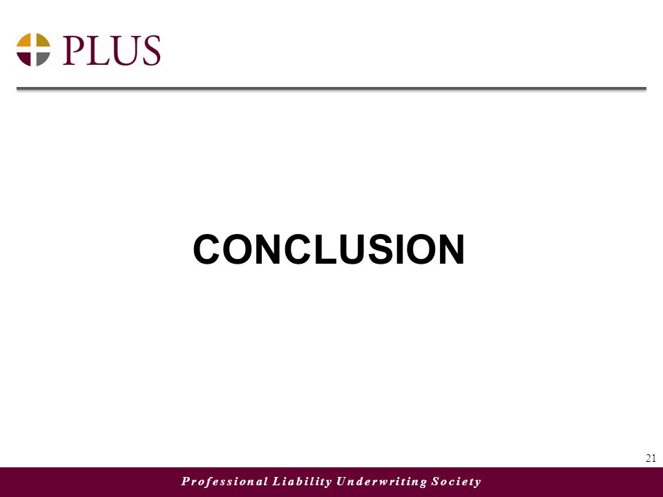 Professional Liability Underwriting Society CONCLUSION 21
