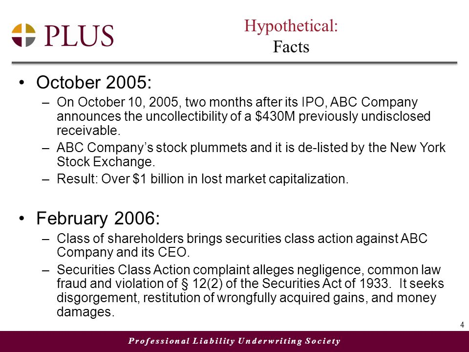 Professional Liability Underwriting Society Hypothetical: Facts October 2005: –On October 10, 2005, two months after its IPO, ABC Company announces the uncollectibility of a $430M previously undisclosed receivable.