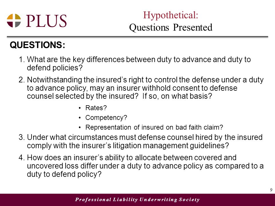 Professional Liability Underwriting Society Hypothetical: Questions Presented QUESTIONS: 1.What are the key differences between duty to advance and duty to defend policies.