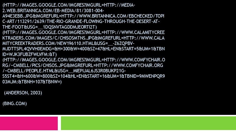 (HTTP://IMAGES.GOOGLE.COM/IMGRES IMGURL=HTTP://MEDIA- 2.WEB.BRITANNICA.COM/EB-MEDIA/81/3081-004- A94E3EBB.JPG&IMGREFURL=HTTP://WWW.BRITANNICA.COM/EBCHECKED/TOPI C-ART/113291/2639/THE-RIO-GRANDE-FLOWING-THROUGH-THE-DESERT-AT- THE-FOOT&USG=__1DQSNVTAGDDMJEORTI2T) (HTTP://IMAGES.GOOGLE.COM/IMGRES IMGURL=HTTP://WWW.CALAMITYCREE KTRADERS.COM/IMAGES/C/CHISOSMTNS.JPG&IMGREFURL=HTTP://WWW.CALA MITYCREEKTRADERS.COM/NEW196110.HTML&USG=__-Z6ZQPBV- MJDTTSPL4QVVH0EMDG=&H=300&W=400&SZ=47&HL=EN&START=5&UM=1&TBN ID=WJK3FUBZFWLVFM:&T) (HTTP://IMAGES.GOOGLE.COM/IMGRES IMGURL=HTTP://WWW.COMFYCHAIR.O RG/~CMBELL/PICS/CHISOS.JPG&IMGREFURL=HTTP://WWW.COMFYCHAIR.ORG /~CMBELL/PEOPLE.HTML&USG=__MIEPIJAL6JS3R0BUKP21G- S5ST4=&H=600&W=800&SZ=104&HL=EN&START=16&UM=1&TBNID=9MWENPQR9 03MJM:&TBNH=107&TBNW=) (ANDERSON, 2003) (BING.COM)