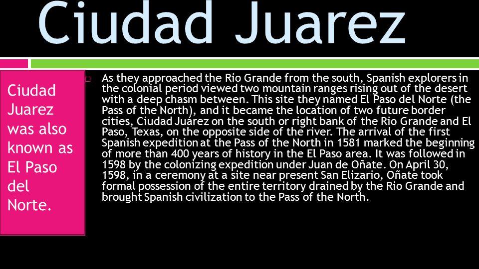 Ciudad Juarez Ciudad Juarez was also known as El Paso del Norte.
