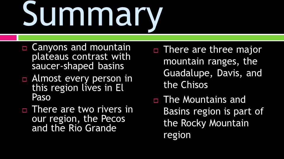 Summary  Canyons and mountain plateaus contrast with saucer-shaped basins  Almost every person in this region lives in El Paso  There are two rivers in our region, the Pecos and the Rio Grande  There are three major mountain ranges, the Guadalupe, Davis, and the Chisos  The Mountains and Basins region is part of the Rocky Mountain region
