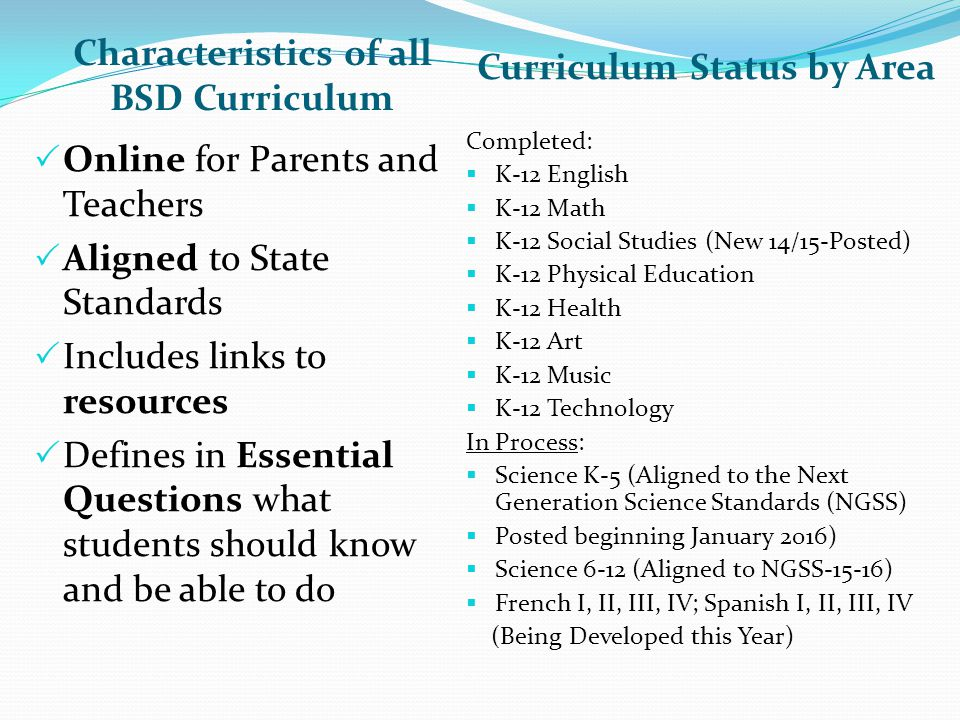 Characteristics of all BSD Curriculum Curriculum Status by Area  Online for Parents and Teachers  Aligned to State Standards  Includes links to resources  Defines in Essential Questions what students should know and be able to do Completed:  K-12 English  K-12 Math  K-12 Social Studies (New 14/15-Posted)  K-12 Physical Education  K-12 Health  K-12 Art  K-12 Music  K-12 Technology In Process:  Science K-5 (Aligned to the Next Generation Science Standards (NGSS)  Posted beginning January 2016)  Science 6-12 (Aligned to NGSS-15-16)  French I, II, III, IV; Spanish I, II, III, IV (Being Developed this Year)
