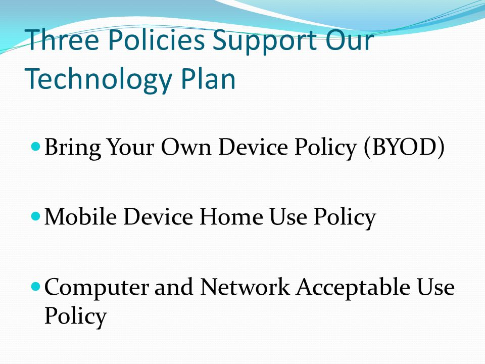Three Policies Support Our Technology Plan Bring Your Own Device Policy (BYOD) Mobile Device Home Use Policy Computer and Network Acceptable Use Policy