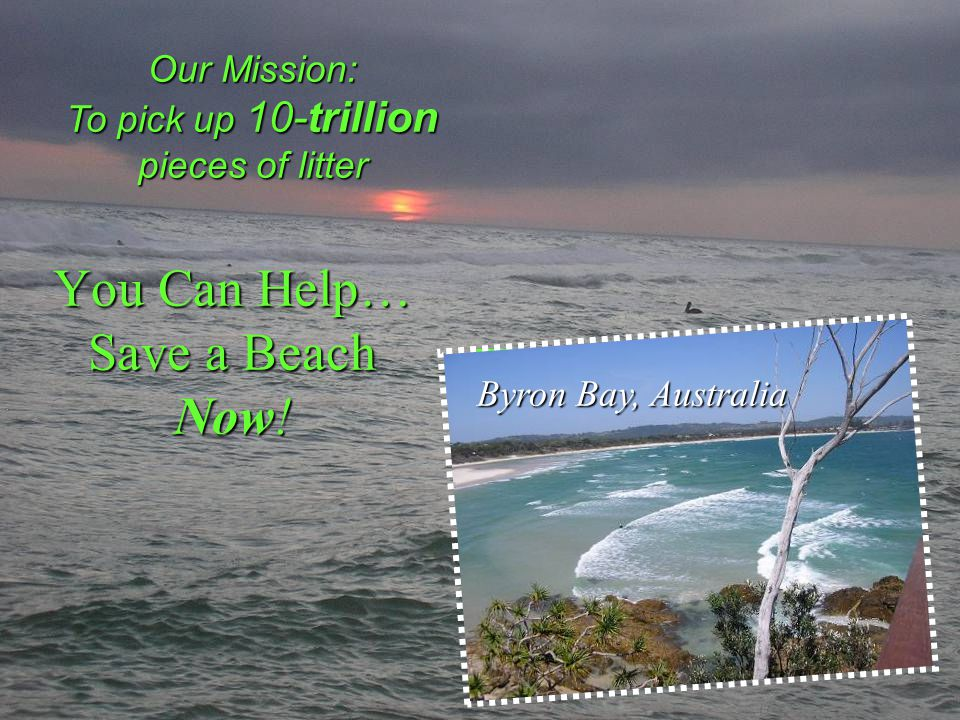 You Can Help… Save a Beach Now! Our Mission: To pick up 10-trillion pieces of litter Haiti Haiti Byron Bay, Australia
