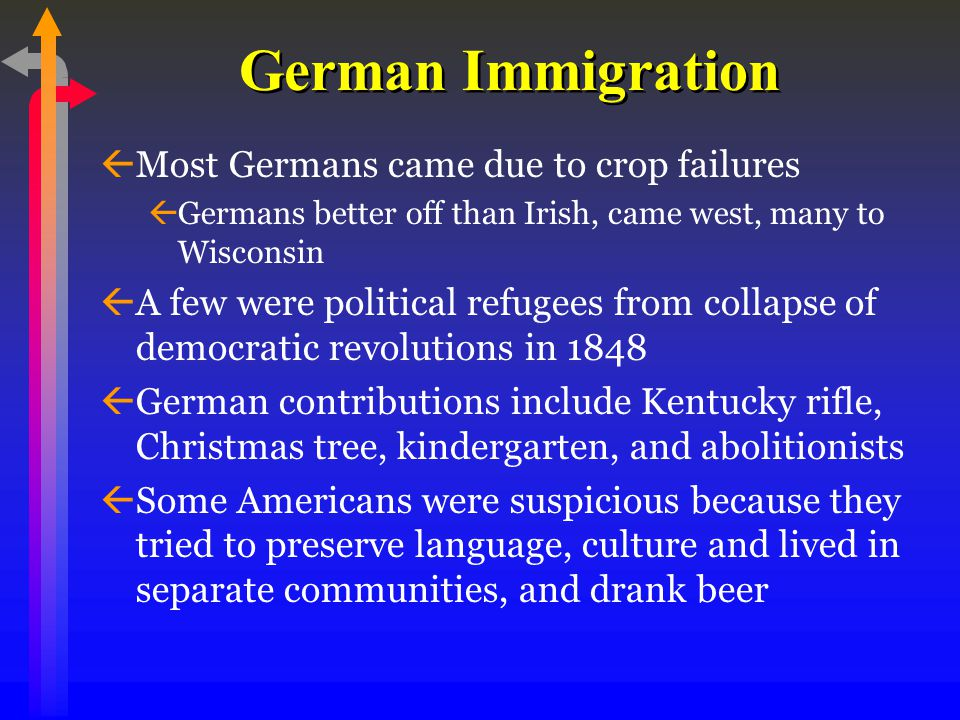 German Immigration ßMost Germans came due to crop failures ßGermans better off than Irish, came west, many to Wisconsin ßA few were political refugees from collapse of democratic revolutions in 1848 ßGerman contributions include Kentucky rifle, Christmas tree, kindergarten, and abolitionists ßSome Americans were suspicious because they tried to preserve language, culture and lived in separate communities, and drank beer