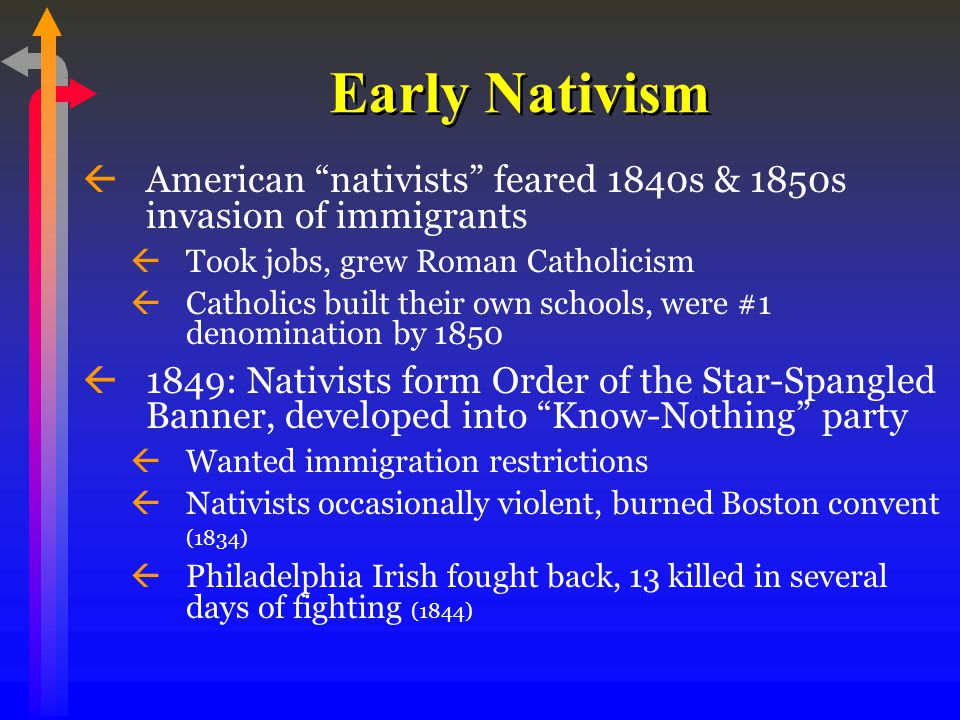 Early Nativism ßAmerican nativists feared 1840s & 1850s invasion of immigrants ßTook jobs, grew Roman Catholicism ßCatholics built their own schools, were #1 denomination by 1850 ß1849: Nativists form Order of the Star-Spangled Banner, developed into Know-Nothing party ßWanted immigration restrictions ßNativists occasionally violent, burned Boston convent (1834) ßPhiladelphia Irish fought back, 13 killed in several days of fighting (1844)