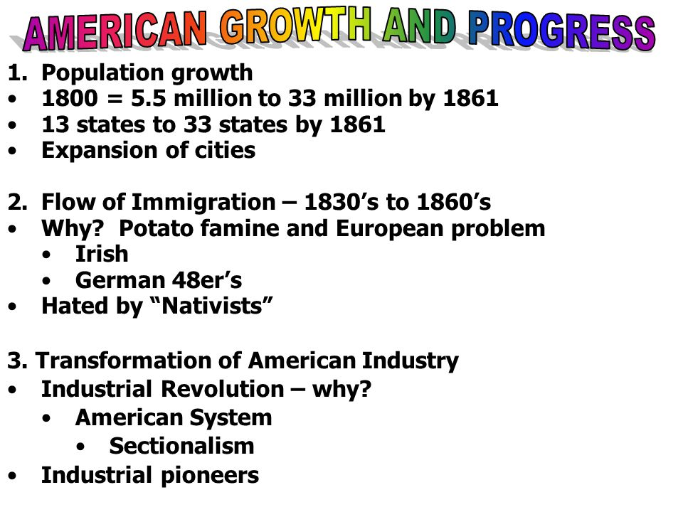 1.Population growth 1800 = 5.5 million to 33 million by 1861 13 states to 33 states by 1861 Expansion of cities 2.Flow of Immigration – 1830's to 1860's Why.