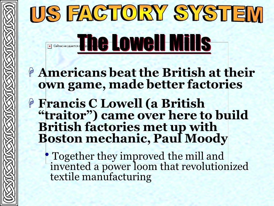 The Lowell Mills HAmericans beat the British at their own game, made better factories HFrancis C Lowell (a British traitor ) came over here to build British factories met up with Boston mechanic, Paul Moody  Together they improved the mill and invented a power loom that revolutionized textile manufacturing