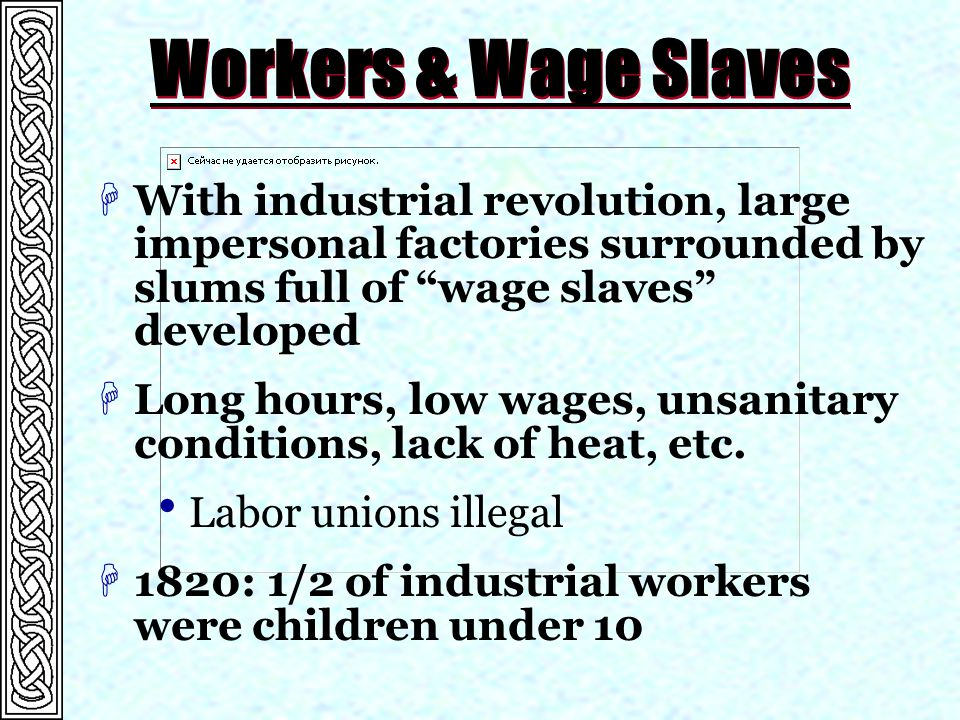 Workers & Wage Slaves HWith industrial revolution, large impersonal factories surrounded by slums full of wage slaves developed HLong hours, low wages, unsanitary conditions, lack of heat, etc.
