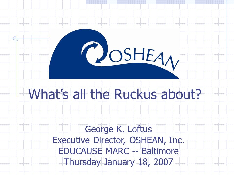 What's all the Ruckus about. George K. Loftus Executive Director, OSHEAN, Inc.