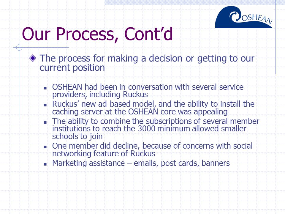 Our Process, Cont'd The process for making a decision or getting to our current position OSHEAN had been in conversation with several service providers, including Ruckus Ruckus' new ad-based model, and the ability to install the caching server at the OSHEAN core was appealing The ability to combine the subscriptions of several member institutions to reach the 3000 minimum allowed smaller schools to join One member did decline, because of concerns with social networking feature of Ruckus Marketing assistance – emails, post cards, banners