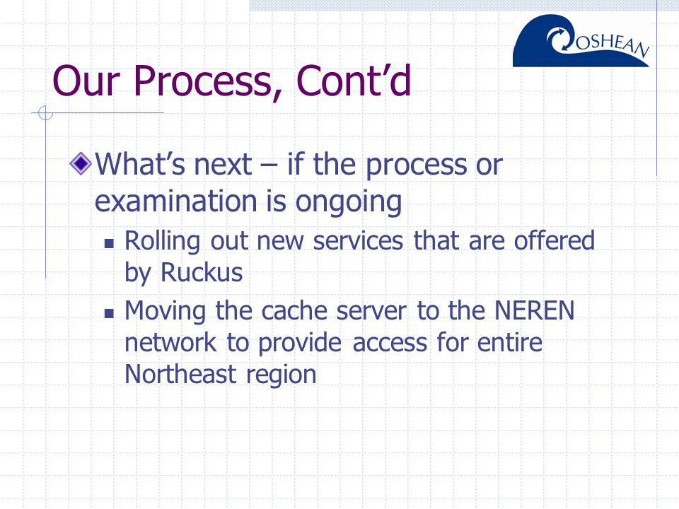 Our Process, Cont'd What's next – if the process or examination is ongoing Rolling out new services that are offered by Ruckus Moving the cache server to the NEREN network to provide access for entire Northeast region