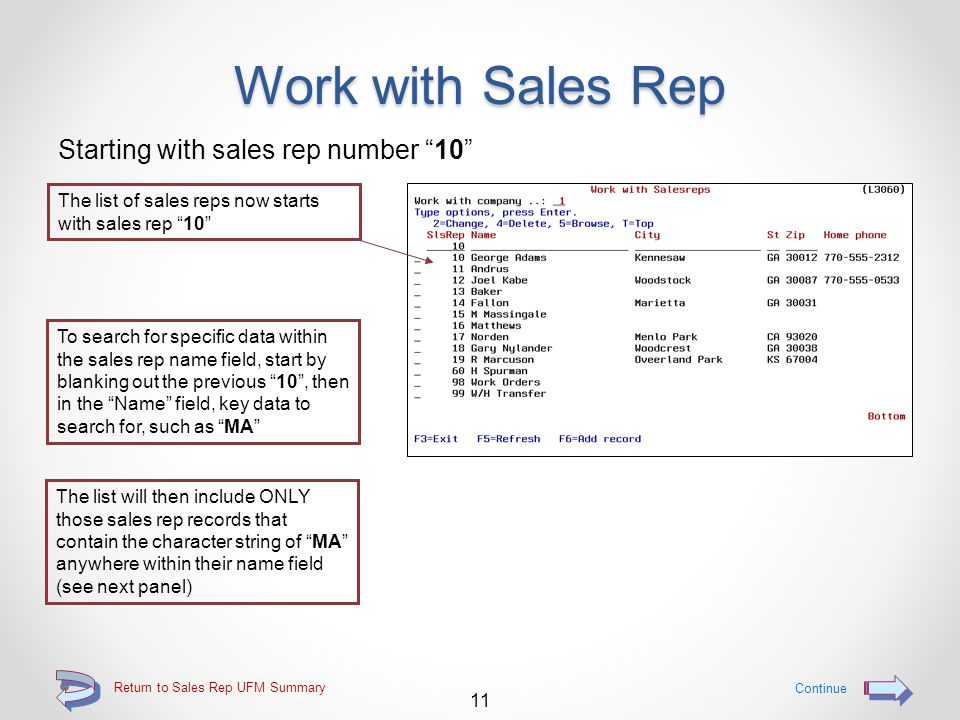 Work with Sales Rep Searching for a sales rep The user may choose to position the list of sales reps to start with a specific sales rep by entering the desired sales rep number The list will then start with sales rep 10 or if it does not exist, the next higher sales rep number (see next panel) 10 Return to Sales Rep UFM Summary Continue