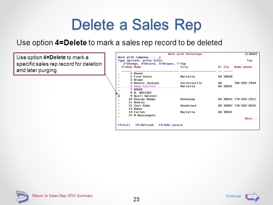Delete a Sales Rep Provides the ability for a user to delete an existing sales rep If current sales information exists for the sales rep being deleted, the delete will be rejected with an appropriate message A sales rep may only be marked for deletion if no current sales information exists for that sales rep A sales rep marked for deletion will be purged from the DMAS sales rep file the next time that DMAS master file reorganization (UREORG) is run and the sales rep file is selected for reorganization 22