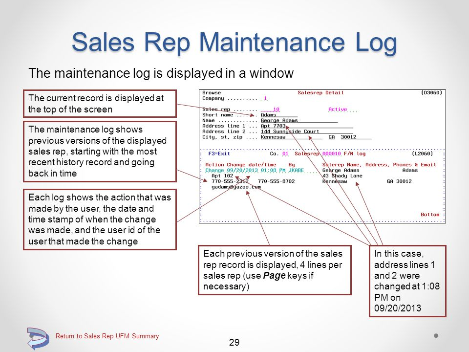 Sales Rep Maintenance Log Function key F22=Log displays the maintenance log Using function key F22=Log will display the maintenance log for the displayed sales rep 28 Return to Sales Rep UFM Summary Continue