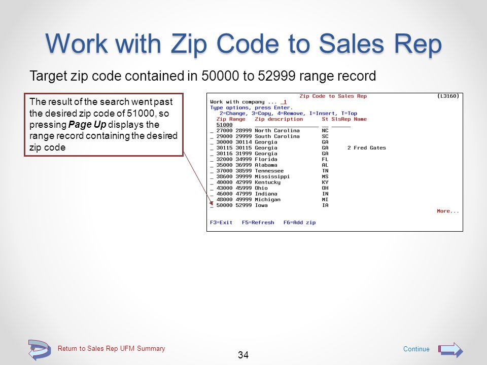 Work with Zip Code to Sales Rep Searching for a zip code To find a zip code record that includes a particular zip code, key the entire desired zip code The list of zip code range records will then be redisplayed 1.